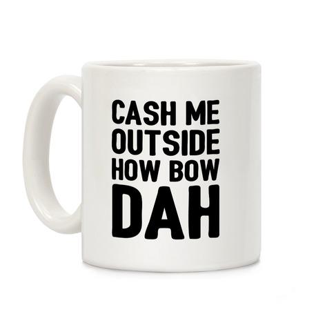 Cash Me Outside How Bow Dah  Coffee Mug