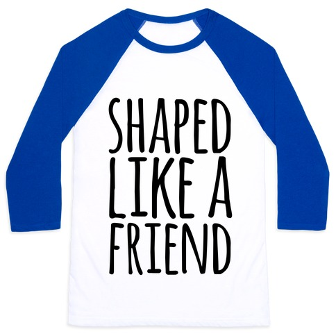 Shaped Like A Friend Baseball Tee