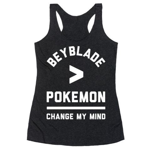 Beyblade is Better Than Pokemon Change My Mind Racerback Tank Top