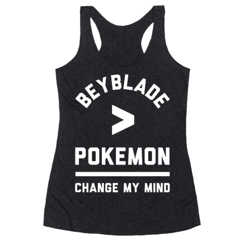 Beyblade is Better Than Pokemon Change My Mind Racerback Tank Top