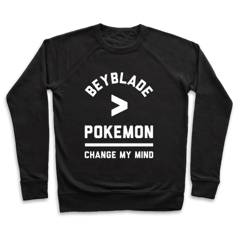 Beyblade is Better Than Pokemon Change My Mind Pullover