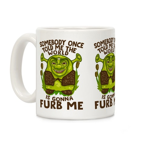 Somebody Once Told Me the World Was Gonna Furb Me Coffee Mug