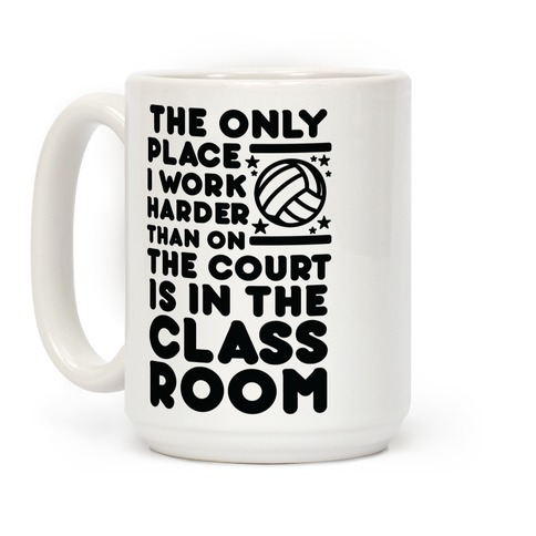 The Only Place I work Harder Than On the Court is in the Class Room Volleyball Coffee Mug