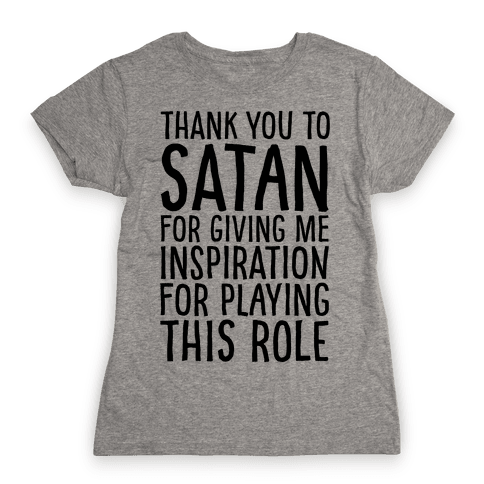 Thank You Satan For Giving Me Inspiration For Playing This Role  Womens T-Shirt