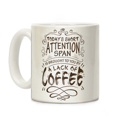 Todays Short Attention Span Is Brought To You By A Lack Of Coffee Coffee Mug