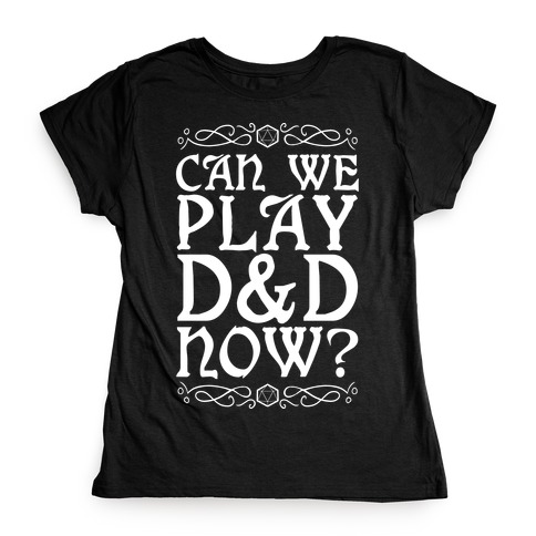 Can We Play D&D Now? Womens T-Shirt