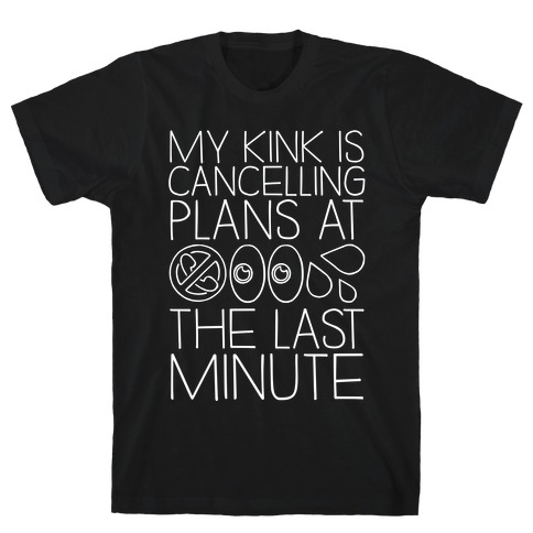 My Kink Is Cancelling Plans At The Last Minute T-Shirt