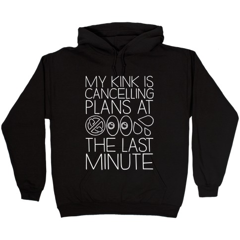 My Kink Is Cancelling Plans At The Last Minute Hooded Sweatshirt