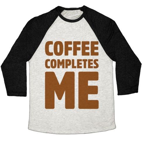 Coffee Completes Me  Baseball Tee