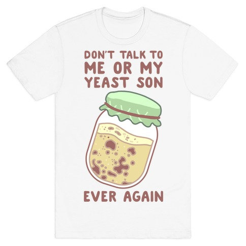 Don't Talk to Me or My Yeast Son Ever Again T-Shirt