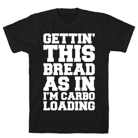 Gettin' This Bread As In I'm Carbo Loading  Mens T-Shirt