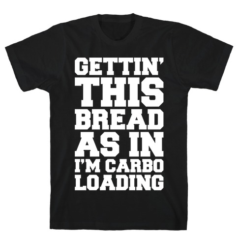 Gettin' This Bread As In I'm Carbo Loading T-Shirt