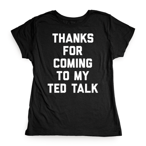 Thanks For Coming To My Ted Talk Womens T-Shirt