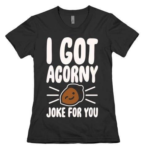 I Got Acorny Joke For You Parody White Print Womens T-Shirt