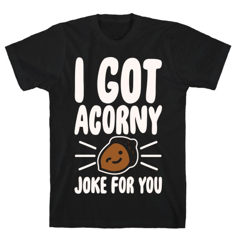 I Got Acorny Joke For You Parody White Print T-Shirt