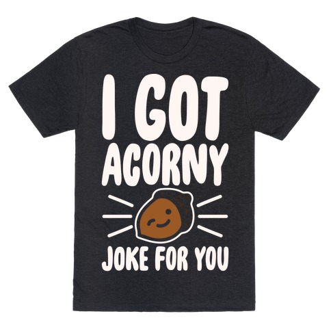 I Got Acorny Joke For You Parody White Print Mens T-Shirt