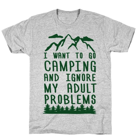 I WANT TO GO CAMPING AND IGNORE MY ADULT PROBLEMS T-Shirt