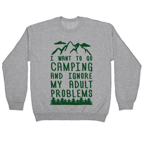 I WANT TO GO CAMPING AND IGNORE MY ADULT PROBLEMS Pullover