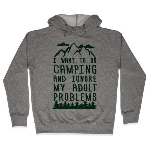 I WANT TO GO CAMPING AND IGNORE MY ADULT PROBLEMS Hooded Sweatshirt