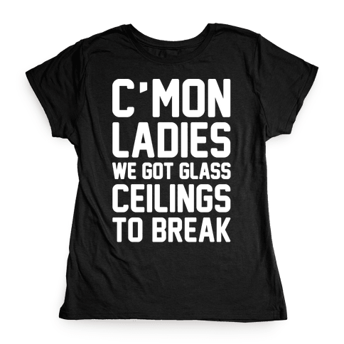 C'mon Ladies We Got Glass Ceilings To Break White Print Womens T-Shirt