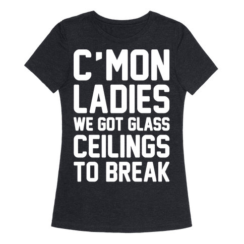 C'mon Ladies We Got Glass Ceilings To Break White Print