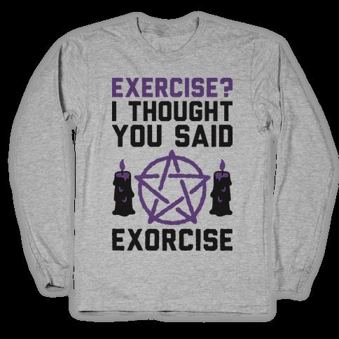 Exercise? I Though You Said Exorcise Long Sleeve T-Shirt