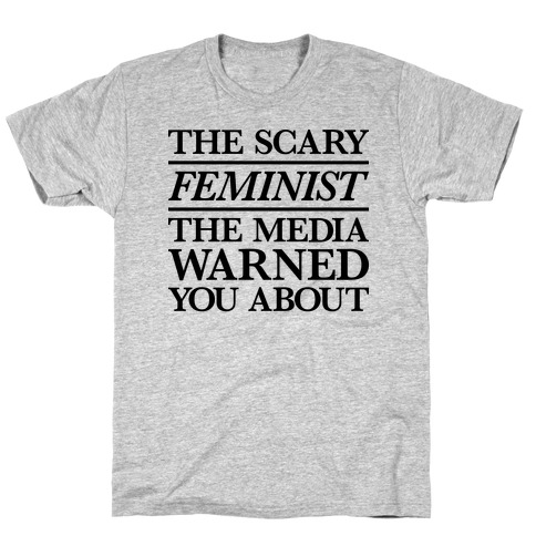 The Scary Feminist The Media Warned You About T-Shirt