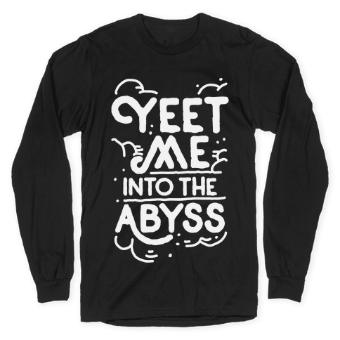 Yeet Me into the Abyss Long Sleeve T-Shirt