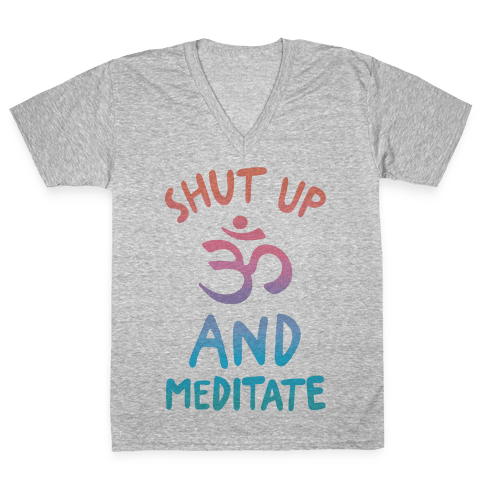 Shut Up And Meditate V-Neck Tee Shirt