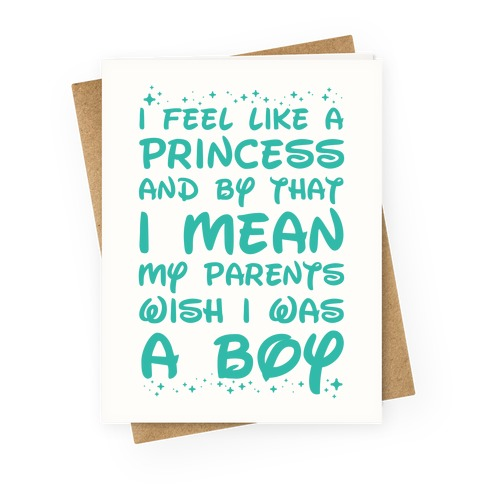 I Feel Like a Princess and by That I Mean my Parents Wish I was a Boy Greeting Card
