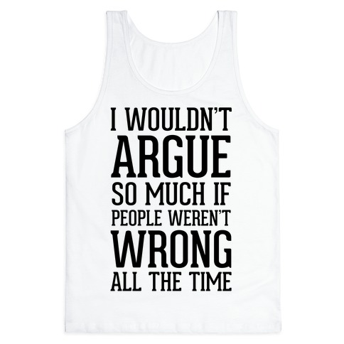 I wouldn't ARGUE so much if people weren't WRONG all the time Tank Top