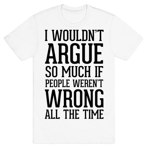 I wouldn't ARGUE so much if people weren't WRONG all the time T-Shirt