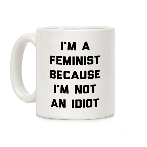 I'm A Feminist Because I'm Not An Idiot Coffee Mug
