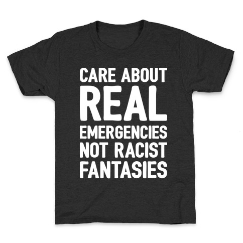 Care About REAL Emergencies Not Racist Fantasies Kids T-Shirt