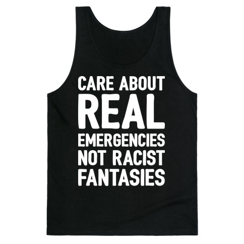 Care About REAL Emergencies Not Racist Fantasies Tank Top