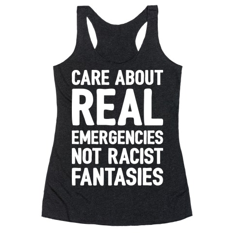 Care About REAL Emergencies Not Racist Fantasies Racerback Tank Top