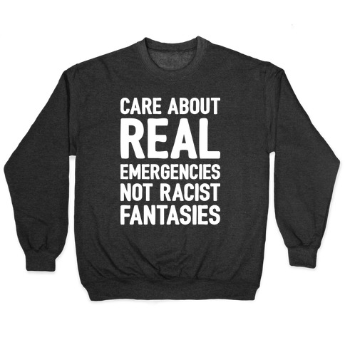 Care About REAL Emergencies Not Racist Fantasies Pullover