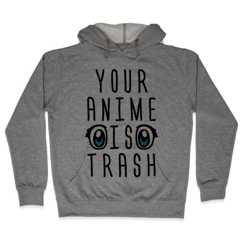 Your Anime Is Trash Hooded Sweatshirt