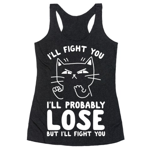 I'll Fight You. I'll Probably Lose, But I'll Fight You Racerback Tank Top