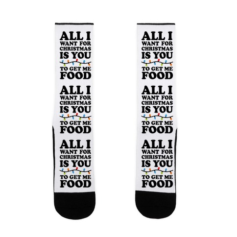 All I Want For Christmas Is You To Get Me Food Sock