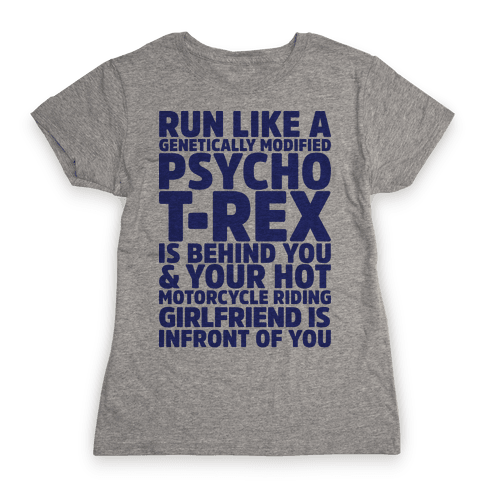 RUN LIKE A GENETICALLY MODIFIED T-REX IS BEHIND YOU Womens T-Shirt