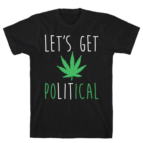 Let's Get PoLITical Weed T-Shirt