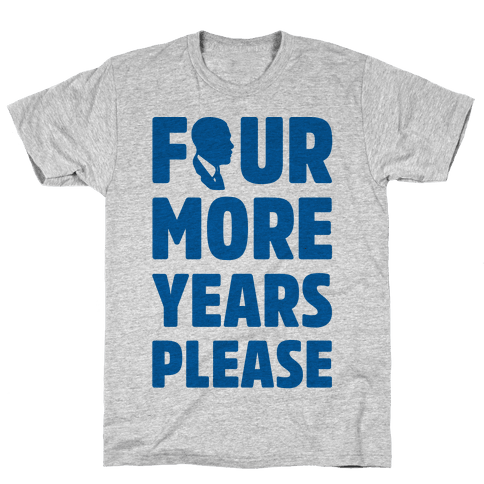 Four More Years Please  Mens T-Shirt