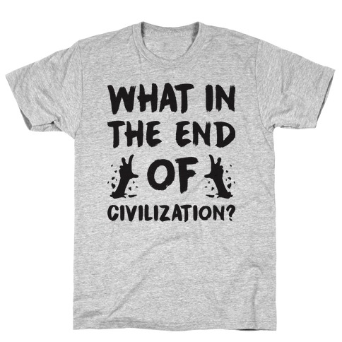 What In The End Of Civilization? T-Shirt