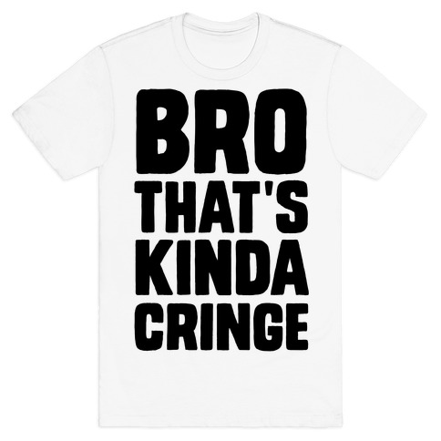 Bro, That's Kinda Cringe T-Shirt