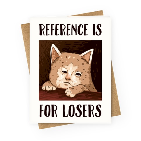 Reference Is For Losers Greeting Card