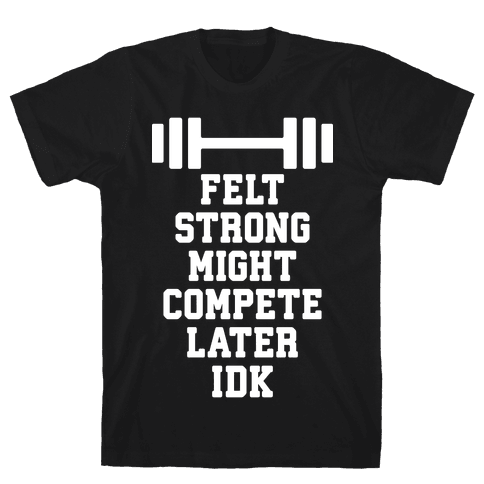Felt Strong Might Compete Later Idk Mens/Unisex T-Shirt