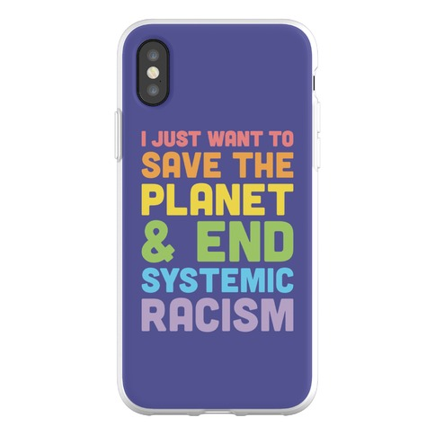 I Just Want To Save The Planet & End Systemic Racism Phone Flexi-Case