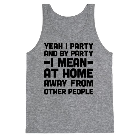 Yeah I Party And By Party I Mean At Home Away From Other People Tank Top