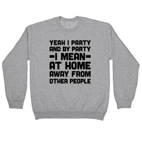 Yeah I Party And By Party I Mean At Home Away From Other People Pullover